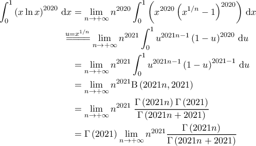 \displaystyle{\begin{aligned}  \int_{0}^{1} \left ( x \ln x \right )^{2020}\, \mathrm{d}x &= \lim_{n \rightarrow +\infty} n^{2020} \int_{0}^{1} \left ( x^{2020} \left ( x^{1/n} -1 \right )^{2020} \right )\, \mathrm{d}x \\    &\!\!\!\!\!\!\overset{u=x^{1/n}}{=\! =\! =\! =\!} \lim_{n \rightarrow +\infty} n^{2021} \int_{0}^{1} u^{2021n-1} \left ( 1-u \right )^{2020} \, \mathrm{d}u  \\    &=\lim_{n \rightarrow +\infty} n^{2021} \int_{0}^{1} u^{2021n-1} \left ( 1-u \right )^{2021-1} \, \mathrm{d}u \\    &=\lim_{n \rightarrow +\infty} n^{2021} \mathrm{B} \left ( 2021n, 2021 \right ) \\    &=\lim_{n \rightarrow +\infty} n^{2021} \; \frac{\Gamma \left ( 2021 n \right ) \Gamma \left ( 2021 \right )}{\Gamma \left ( 2021 n + 2021 \right )} \\   &= \Gamma \left ( 2021 \right ) \lim_{n \rightarrow +\infty} n^{2021} \frac{\Gamma \left ( 2021 n \right )}{\Gamma \left ( 2021 n + 2021 \right )}  \end{aligned}}