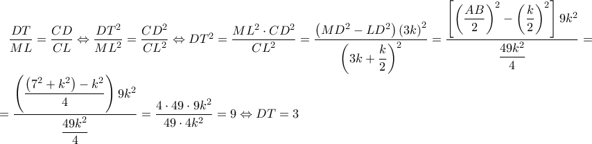 \dfrac{DT}{ML}=\dfrac{CD}{CL}\Leftrightarrow \dfrac{DT^2}{ML^2}=\dfrac{CD^2}{CL^2}\Leftrightarrow DT^2=\dfrac{ML^2\cdot CD^2}{CL^2}=\dfrac{\left ( MD^2-LD^2 \right )\left ( 3k \right )^2}{\left ( 3k+\dfrac{k}{2} \right )^2}=\dfrac{\left [ \left ( \dfrac{AB}{2} \right )^2 - \left (\dfrac{k}{2} \right )^2 \right ]9k^2 }{\dfrac{49k^2}{4}} =..=\dfrac{\left ( \dfrac{\left ( 7^2+k^2 \right )-k^2}{4} \right )9k^2}{\dfrac{49k^2}{4}}=\dfrac{4\cdot 49\cdot 9k^2}{49\cdot 4k^2}=9\Leftrightarrow DT=3