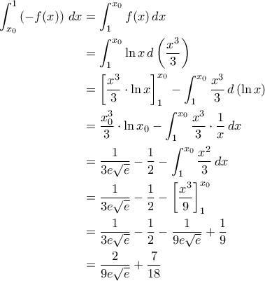 \displaystyle{\begin{aligned}\int_{x_0}^{1}\left(-f(x)\right)\,dx&=\int_{1}^{x_0}f(x)\,dx\\&=\int_{1}^{x_0}\ln x\,d\left(\frac{x^3}{3}\right)\\&=\left[\frac{x^3}{3}\cdot \ln x\right]_{1}^{x_0}-\int_{1}^{x_0}\frac{x^3}{3}\,d\left(\ln x\right)\\&=\frac{x_0^3}{3}\cdot \ln x_0-\int_{1}^{x_0}\frac{x^3}{3}\cdot \frac{1}{x}\,dx\\&=\frac{1}{3e\sqrt{e}}-\frac{1}{2}-\int_{1}^{x_0}\frac{x^2}{3}\,dx\\&=\frac{1}{3e\sqrt{e}}-\frac{1}{2}-\left[\frac{x^3}{9}\right]_{1}^{x_0}\\&=\frac{1}{3e\sqrt{e}}-\frac{1}{2}-\frac{1}{9e\sqrt{e}}+\frac{1}{9}\\&=\frac{2}{9e\sqrt{e}}+\frac{7}{18}\end{aligned}}