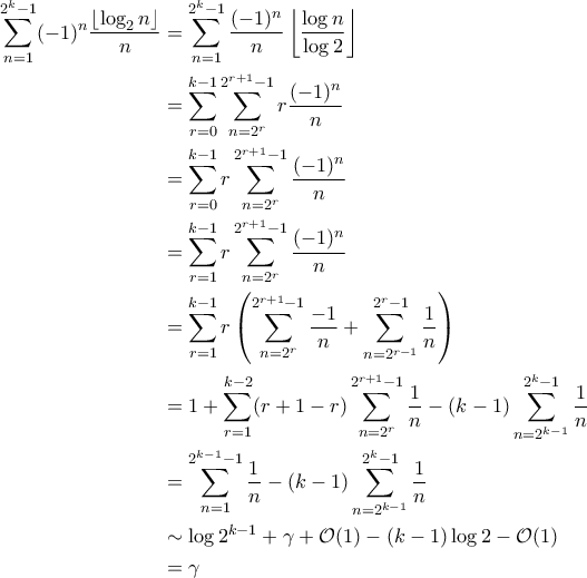 \displaystyle{\begin{aligned}  \sum_{n=1}^{2^k-1} (-1)^{n} \frac{\left \lfloor \log_2 n \right \rfloor}{n}  &= \sum_{n=1}^{2^k-1}  \frac{(-1)^n}{n} \left \lfloor \frac{\log n}{\log 2} \right \rfloor \\    &=\sum_{r=0}^{k-1} \sum_{n=2^r}^{2^{r+1}-1} r\frac{(-1)^n}{n} \\   &= \sum_{r=0}^{k-1} r \sum_{n=2^r}^{2^{r+1}-1} \frac{(-1)^n}{n}\\   &= \sum_{r=1}^{k-1} r \sum_{n=2^r}^{2^{r+1}-1} \frac{(-1)^n}{n}  \\    &= \sum_{r=1}^{k-1} r \left( \sum_{n=2^r}^{2^{r+1}-1} \frac{-1}{n} + \sum_{n=2^{r-1}}^{2^r-1} \frac{1}{n}\right) \\   &=1+\sum_{r=1}^{k-2}(r+1-r) \sum_{n=2^r}^{2^{r+1}-1} \frac{1}{n} - (k-1)\sum_{n=2^{k-1}}^{2^k-1}\frac{1}{n}\\   &= \sum_{n=1}^{2^{k-1}-1} \frac{1}{n} - (k-1)\sum_{n=2^{k-1}}^{2^k-1}\frac{1}{n}  \\    &\sim \log 2^{k-1} + \gamma + \mathcal{O}(1) - (k-1) \log 2 - \mathcal{O}(1)\\    &= \gamma   \end{aligned}}