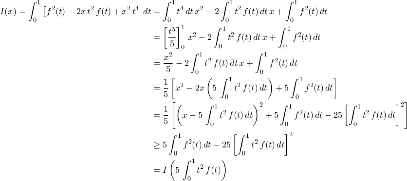 \displaystyle{\begin{aligned} I(x)=\int_{0}^{1}\left[f^2(t)-2x\,t^2\,f(t)+x^2\,t^4\right\,dt&=\int_{0}^{1}t^4\,dt\,x^2-2\int_{0}^{1}t^2\,f(t)\,dt\,x+\int_{0}^{1}f^2(t)\,dt\\&=\left[\frac{t^5}{5}\right]_{0}^{1}\,x^2-2\int_{0}^{1}t^2\,f(t)\,dt\,x+\int_{0}^{1}f^2(t)\,dt\\&=\frac{x^2}{5}-2\int_{0}^{1}t^2\,f(t)\,dt\,x+\int_{0}^{1}f^2(t)\,dt\\&=\frac{1}{5}\left[x^2-2x\left(5\,\int_{0}^{1}t^2\,f(t)\,dt\right)+5\int_{0}^{1}f^2(t)\,dt\right]\\&=\frac{1}{5}\left[\left(x-5\,\int_{0}^{1}t^2\,f(t)\,dt\right)^2+5\int_{0}^{1}f^2(t)\,dt-25\left[\int_{0}^{1}t^2\,f(t)\,dt\right]^2\right]\\&\geq 5\int_{0}^{1}f^2(t)\,dt-25\left[\int_{0}^{1}t^2\,f(t)\,dt\right]^2\\&=I\left(5\,\int_{0}^{1}t^2\,f(t)\right)\end{aligned}}