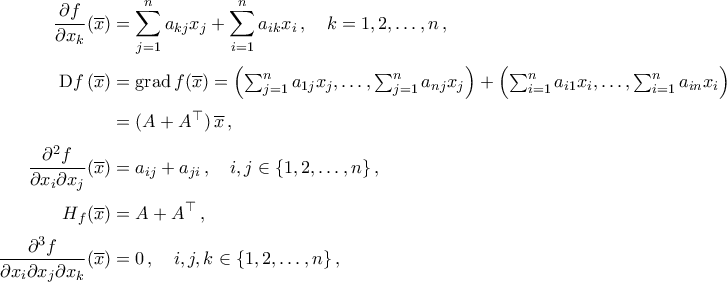 \begin{aligned}  \frac{\partial f}{\partial x_k}(\overline{x})&=\displaystyle\mathop{\sum}\limits_{j=1}^{n}a_{kj}x_j+\mathop{\sum}\limits_{i=1}^{n}a_{ik}x_i\,,\quad k=1,2,\ldots,n\,,\\\noalign{\vspace{0.1cm}}  {\rm{D}}f\,(\overline{x})&=\grad f(\overline{x})=\textstyle\Bigl(\sum_{j=1}^{n}a_{1j}x_j,\ldots,\sum_{j=1}^{n}a_{nj}x_j\Bigr)+\Bigl(\sum_{i=1}^{n}a_{i1}x_i,\ldots,\sum_{i=1}^{n}a_{in}x_i\Bigr)\\\noalign{\vspace{0.1cm}}  &=(A+A^{\top})\,\overline{x}\,,\\\noalign{\vspace{0.1cm}}  \dfrac{\partial^2 f}{\partial x_i\partial x_j}(\overline{x})&=a_{ij}+a_{ji}\,,\quad i,j\in\{1,2,\ldots,n\}\,,\\\noalign{\vspace{0.1cm}}  H_f(\overline{x})&=A+A^{\top}\,,\\\noalign{\vspace{0.1cm}}  \dfrac{\partial^3 f}{\partial x_i\partial x_j\partial x_k}(\overline{x})&=0\,,\quad i,j,k\in\{1,2,\ldots,n\}\,,  \end{aligned}